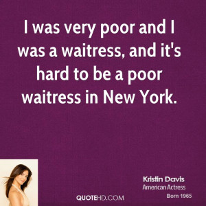 ... and I was a waitress, and it's hard to be a poor waitress in New York