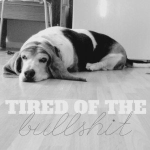 Tired of the bullshit