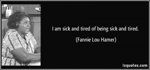 am sick and tired of being sick and tired. - Fannie Lou Hamer