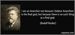 am an Anarchist not because I believe Anarchism is the final goal ...