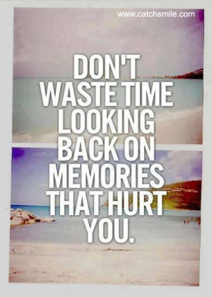 Dont Waste Time Looking Back on Memories That Hurt You