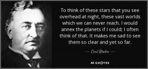 Cecil Rhodes quote: To think of these stars that you see overhead ...