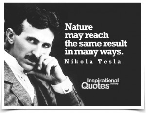 Nature may reach the same result in many ways. Quote by Nikola...