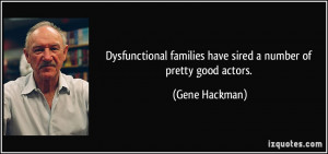 ... families have sired a number of pretty good actors. - Gene Hackman
