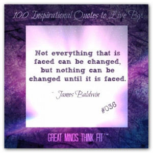 ... , but nothing can be changed until it is faced.