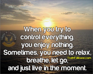 ... , you need to relax, breathe, let go, and just live in the moment