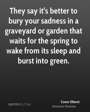 They say it's better to bury your sadness in a graveyard or garden ...