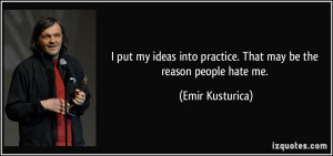 ... into practice. That may be the reason people hate me. - Emir Kusturica