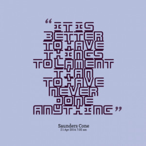 It is better to have things to lament than to have never done anything ...