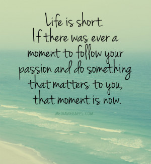 Life is short. If there was ever a moment to follow your passion and ...