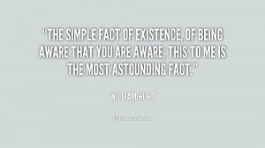 The simple fact of existence, of being aware that you are aware; this ...