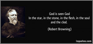 ... the stone, in the flesh, in the soul and the clod. - Robert Browning