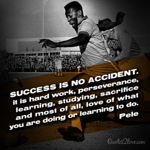 Pele Quotes Success Success is no accident.