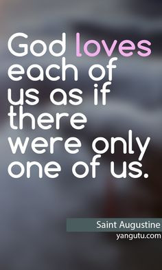 ... loves each of us as if there were only one of us, ~ Saint Augustine