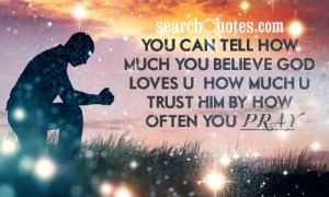 You can tell how much you believe God loves u & how much u trust him ...