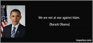 We are not at war against Islam. - Barack Obama