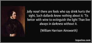 ... Than live always in darkness without it. - William Harrison Ainsworth