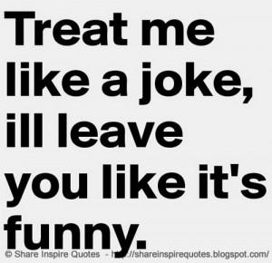Treat me like a joke and I will leave you like it's funny