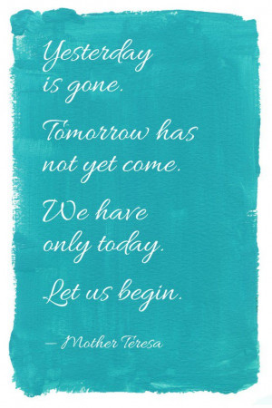Yesterday is gone. Tomorrow has not yet come. We only have today. Let ...