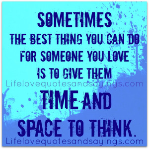 ... can do for someone you love is to give them time and space to think