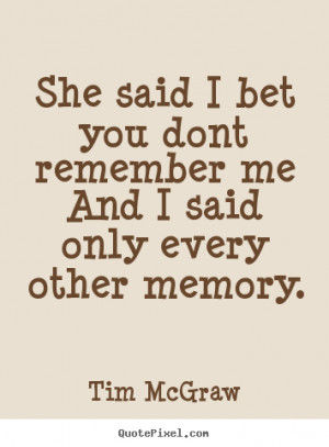 Tim McGraw Quotes - She said I bet you dont remember me And I said ...