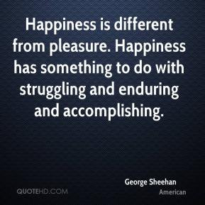 George Sheehan - Happiness is different from pleasure. Happiness has ...