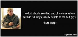 ... where Batman is killing as many people as the bad guys. - Burt Ward