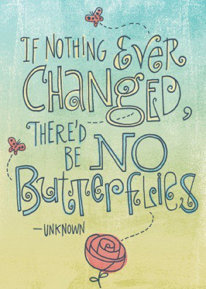 If nothing ever changed, there'd be no butterflies.