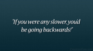 """If you were any slower, you'd be going backwards!"""""""