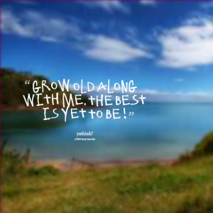 Quotes Picture: grow old along with me, the best is yet to be !