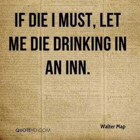 Walter Map - If die I must, let me die drinking in an Inn.
