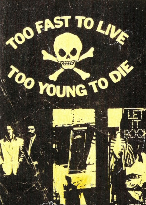 too fast to live... too young to die.