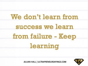 We don't learn from success we learn from failure – Keep learning