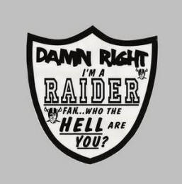 Damn right, I'm a Raider fan...who the HELL are YOU?