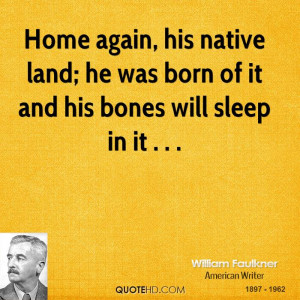 Home again, his native land; he was born of it and his bones will ...