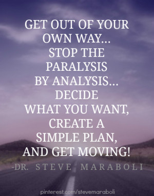 Get out of your own way… stop the paralysis by analysis… decide ...