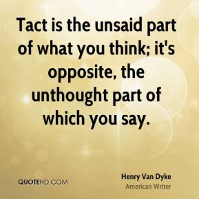 Henry Van Dyke - Tact is the unsaid part of what you think; it's ...