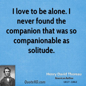 ... never found the companion that was so companionable as solitude