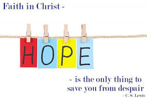 ... - hope- is the only thing to save you from despair. – C.S. Lewis