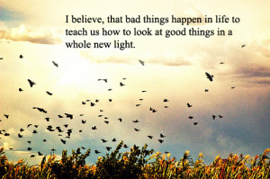 that bad things happen in life to teach us how to look at good things ...