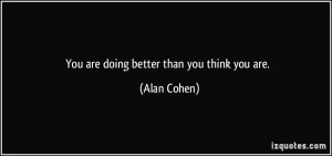 You are doing better than you think you are. - Alan Cohen
