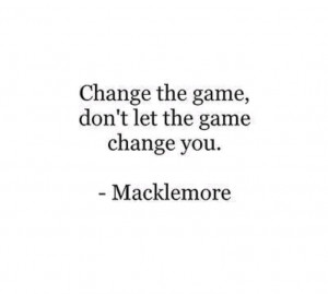 Change the game, don't let the game change you. -Macklemore