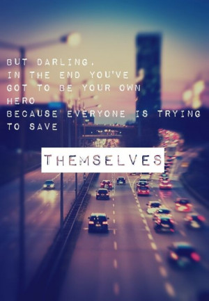 But darling, in the end you've got to be your own hero because ...