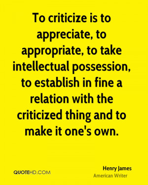 To criticize is to appreciate, to appropriate, to take intellectual ...