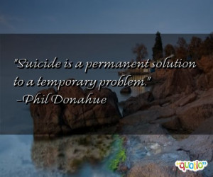 Suicide is a permanent solution to a temporary problem .