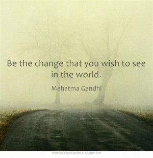 Be the change that you wish to see in the world.