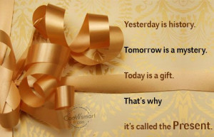 ... Today Is a Gift. That's Why It's Called the Present ~ Life Quote