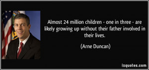 ... growing up without their father involved in their lives. - Arne Duncan