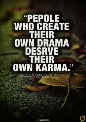 People who create their own drama, deserves their own karma.