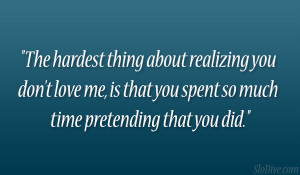 The hardest thing about realizing you don't love me, is that you ...